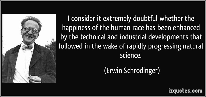quote-i-consider-it-extremely-doubtful-whether-the-happiness-of-the-human-race-has-been-enhanced-by-the-erwin-schrodinger-265333