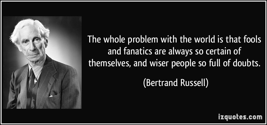 quote-the-whole-problem-with-the-world-is-that-fools-and-fanatics-are-always-so-certain-of-themselves-bertrand-russell-160424